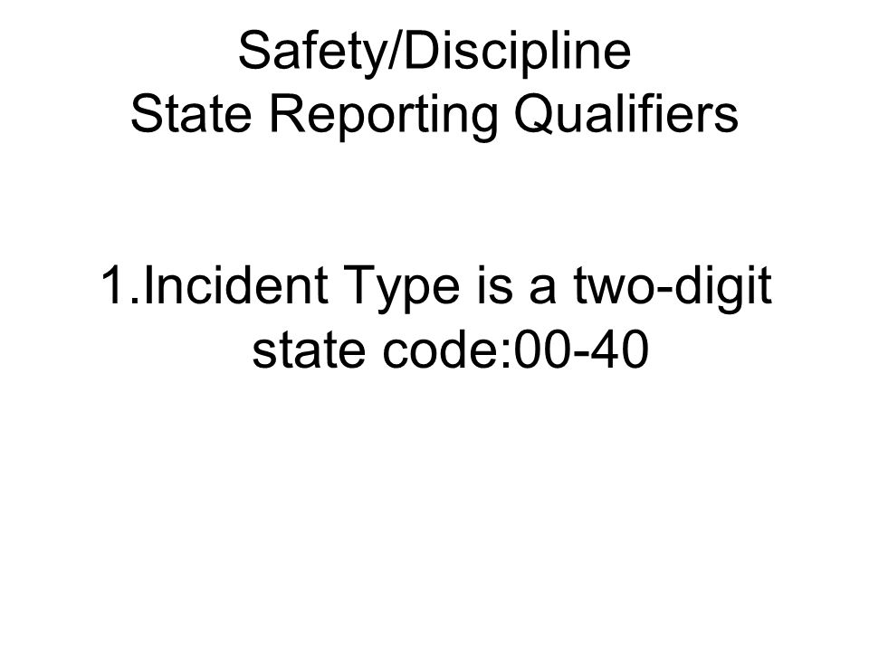 Safety/Discipline State Reporting Qualifiers 1.Incident Type is a two-digit state code:00-40