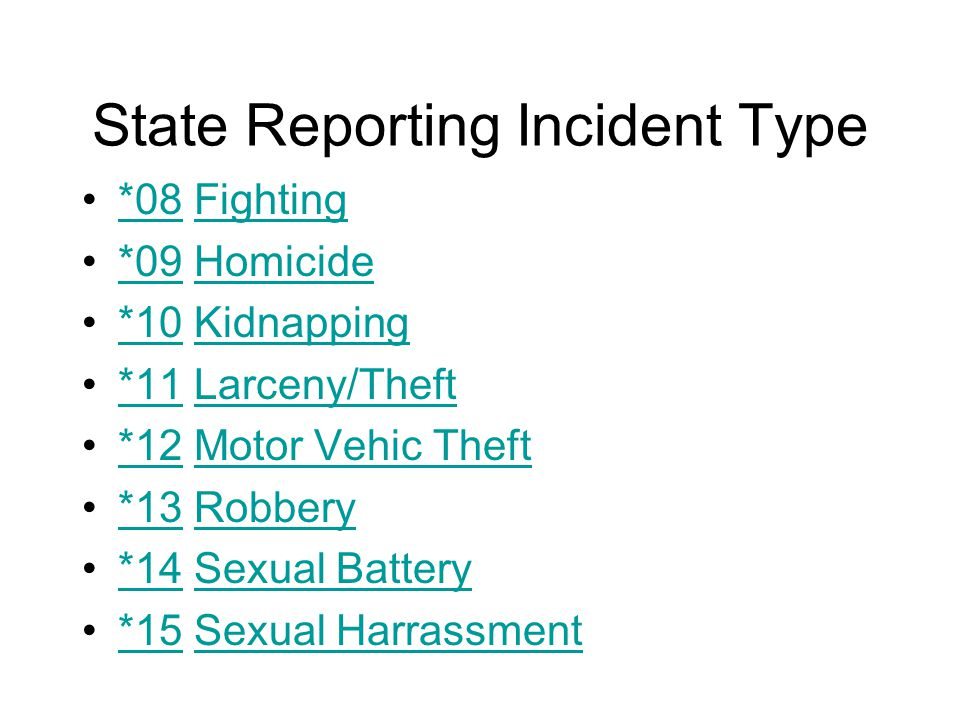 State Reporting Incident Type *08 Fighting*08Fighting *09 Homicide*09Homicide *10 Kidnapping*10Kidnapping *11 Larceny/Theft*11Larceny/Theft *12 Motor Vehic Theft*12Motor Vehic Theft *13 Robbery*13Robbery *14 Sexual Battery*14Sexual Battery *15 Sexual Harrassment*15Sexual Harrassment