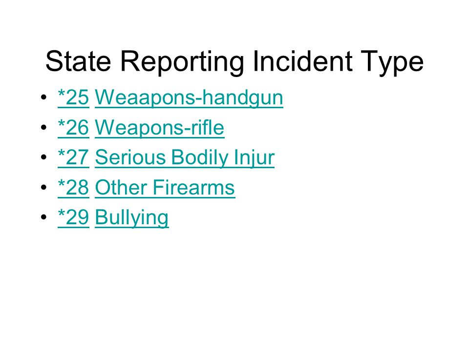 State Reporting Incident Type *25 Weaapons-handgun*25Weaapons-handgun *26 Weapons-rifle*26Weapons-rifle *27 Serious Bodily Injur*27Serious Bodily Injur *28 Other Firearms*28Other Firearms *29 Bullying*29Bullying