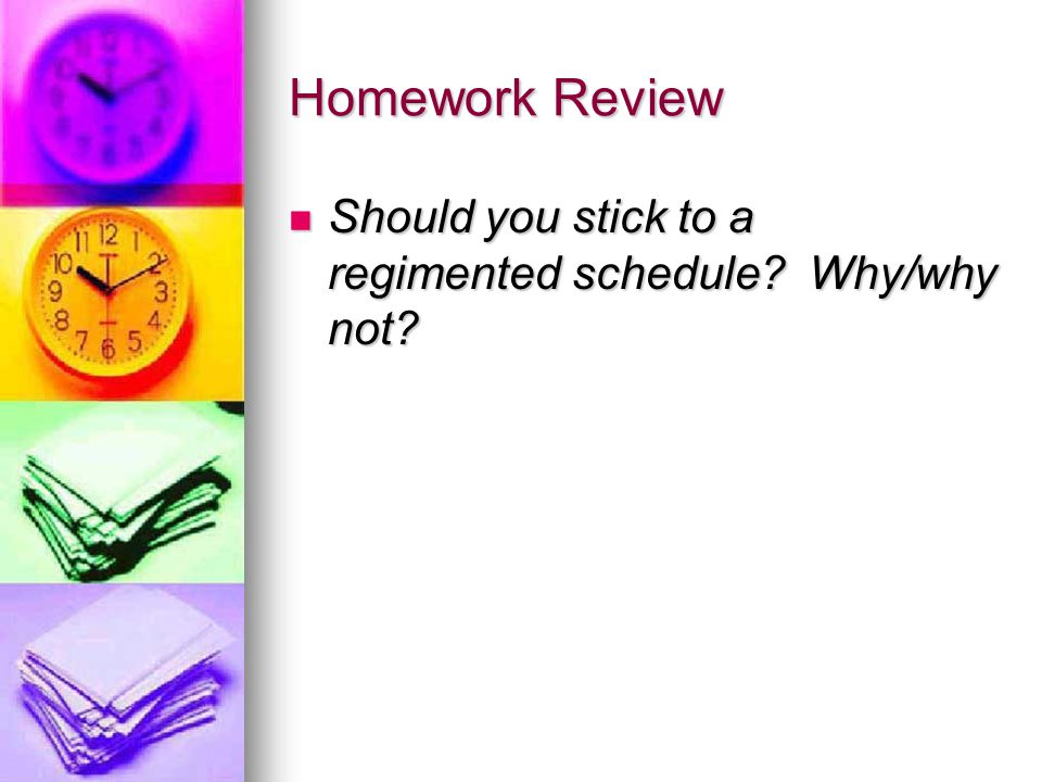 Homework Review Should you stick to a regimented schedule.