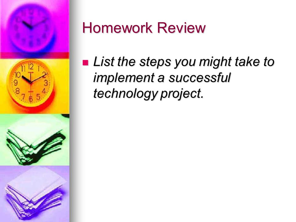 Homework Review List the steps you might take to implement a successful technology project.