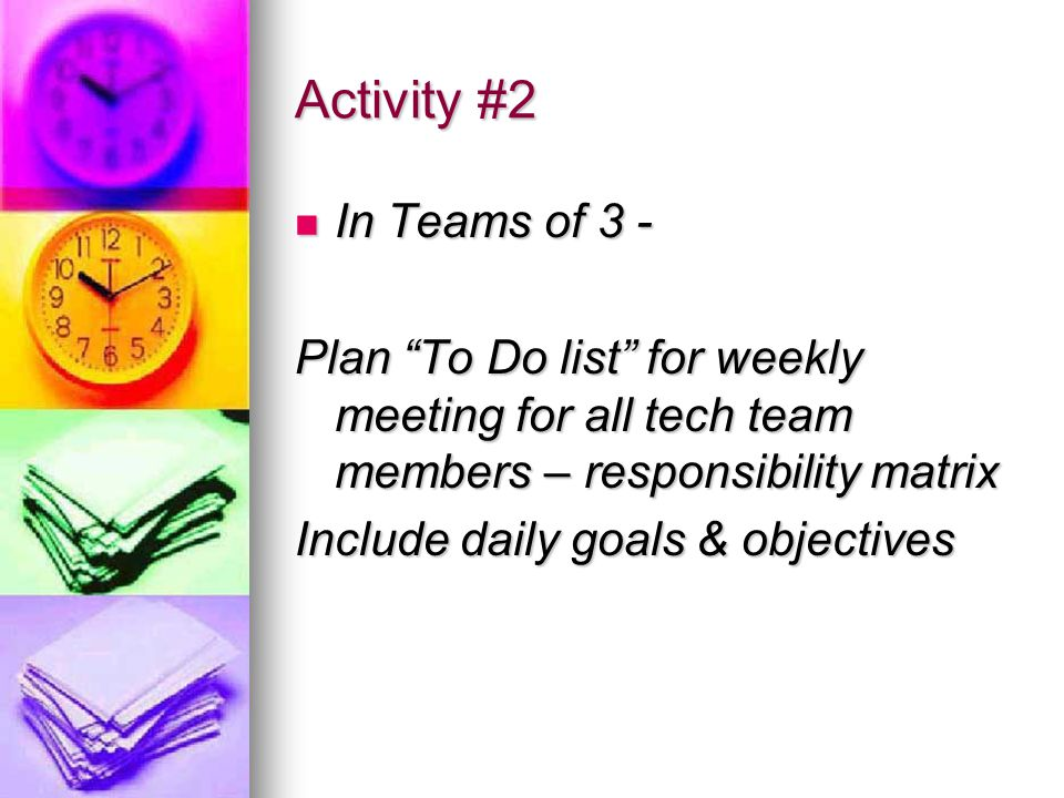 Activity #2 In Teams of 3 - In Teams of 3 - Plan To Do list for weekly meeting for all tech team members – responsibility matrix Include daily goals & objectives