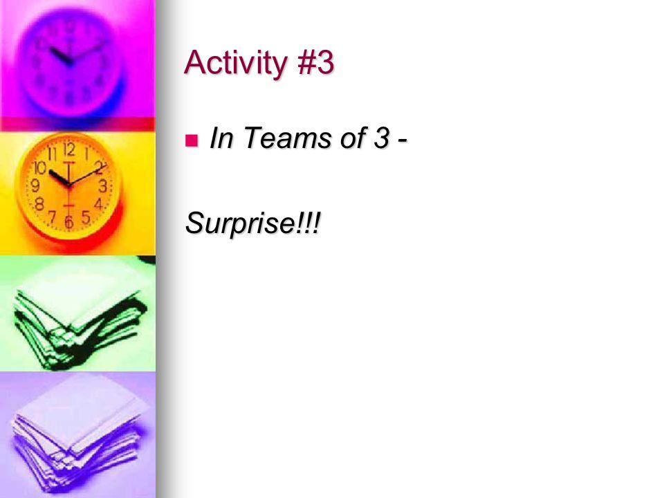 Activity #3 In Teams of 3 - In Teams of 3 -Surprise!!!