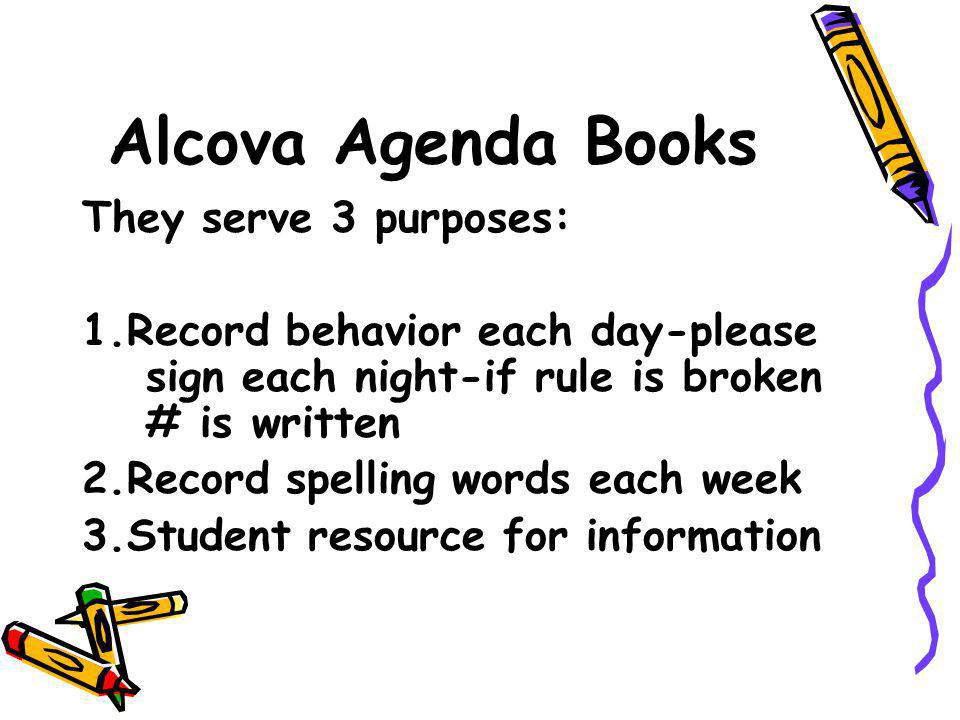 Alcova Agenda Books They serve 3 purposes: 1.Record behavior each day-please sign each night-if rule is broken # is written 2.Record spelling words each week 3.Student resource for information
