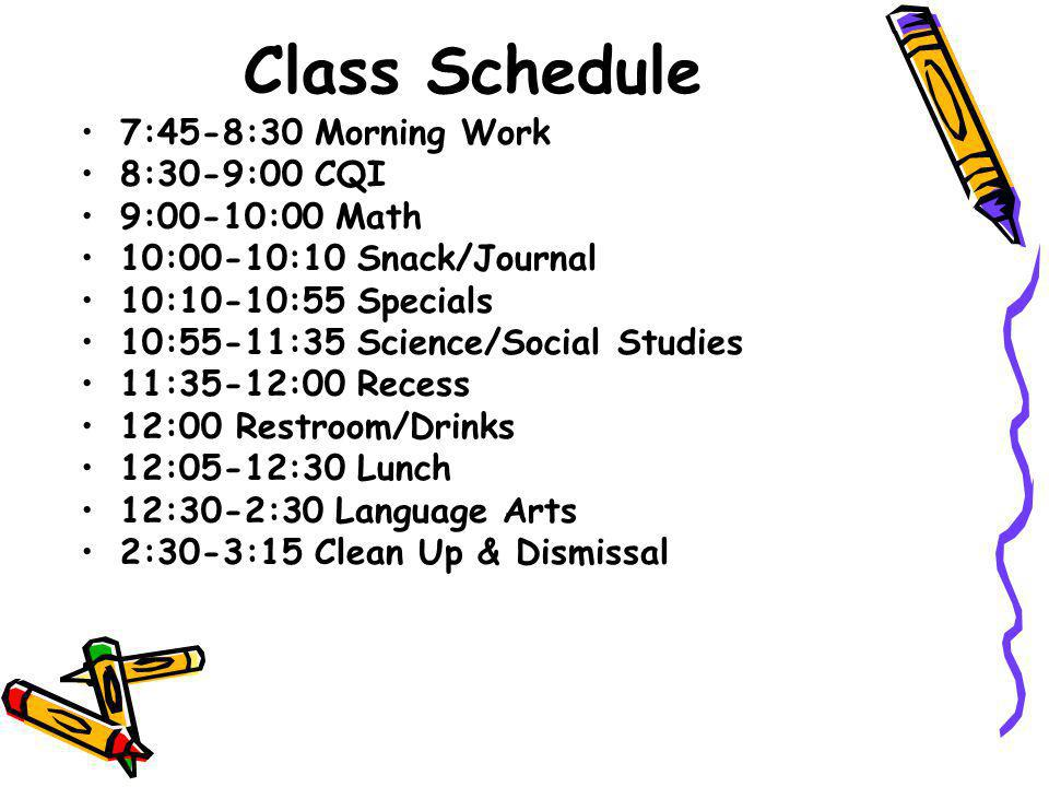 Class Schedule 7:45-8:30 Morning Work 8:30-9:00 CQI 9:00-10:00 Math 10:00-10:10 Snack/Journal 10:10-10:55 Specials 10:55-11:35 Science/Social Studies 11:35-12:00 Recess 12:00 Restroom/Drinks 12:05-12:30 Lunch 12:30-2:30 Language Arts 2:30-3:15 Clean Up & Dismissal
