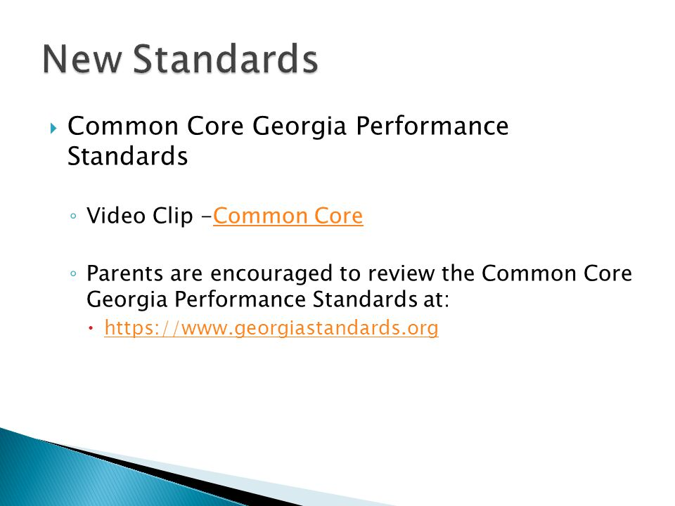  Common Core Georgia Performance Standards ◦ Video Clip -Common CoreCommon Core ◦ Parents are encouraged to review the Common Core Georgia Performance Standards at:  https://www.georgiastandards.org https://www.georgiastandards.org