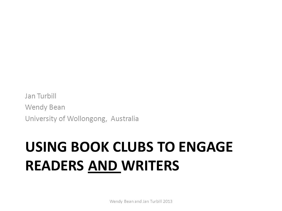 USING BOOK CLUBS TO ENGAGE READERS AND WRITERS Jan Turbill Wendy Bean University of Wollongong, Australia Wendy Bean and Jan Turbill 2013