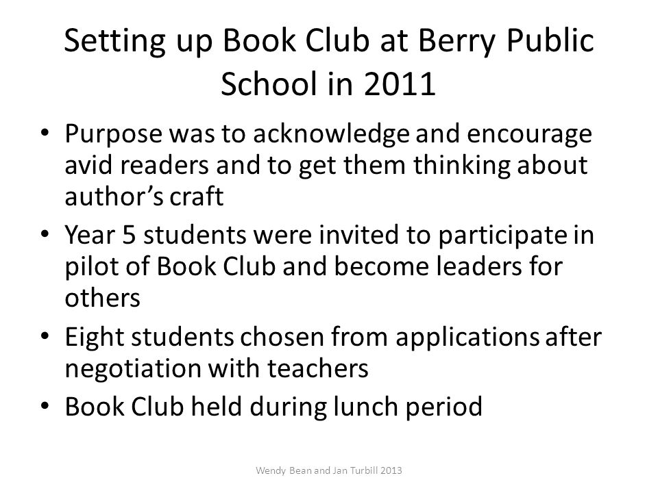 Setting up Book Club at Berry Public School in 2011 Purpose was to acknowledge and encourage avid readers and to get them thinking about author's craft Year 5 students were invited to participate in pilot of Book Club and become leaders for others Eight students chosen from applications after negotiation with teachers Book Club held during lunch period Wendy Bean and Jan Turbill 2013