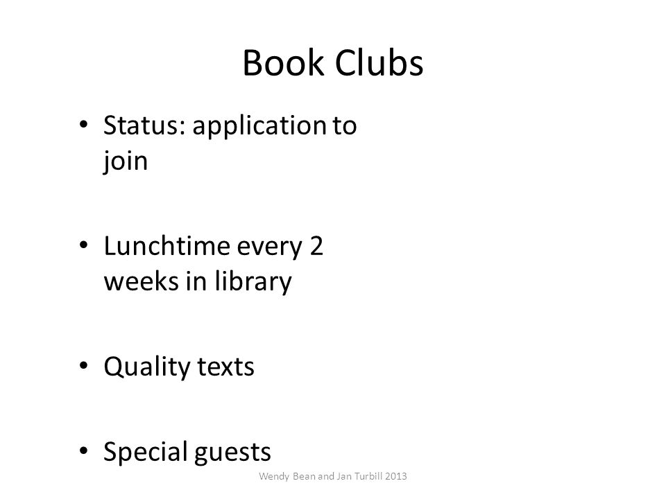 Book Clubs Status: application to join Lunchtime every 2 weeks in library Quality texts Special guests Wendy Bean and Jan Turbill 2013
