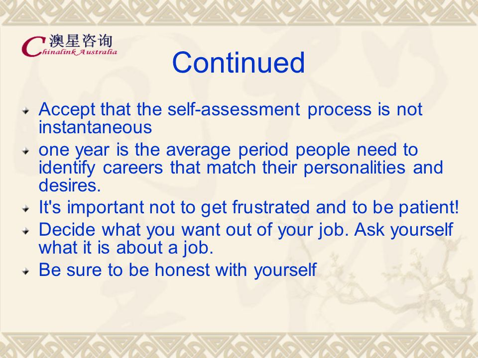 Continued Accept that the self-assessment process is not instantaneous one year is the average period people need to identify careers that match their personalities and desires.