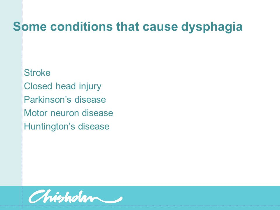 Some conditions that cause dysphagia Stroke Closed head injury Parkinson's disease Motor neuron disease Huntington's disease