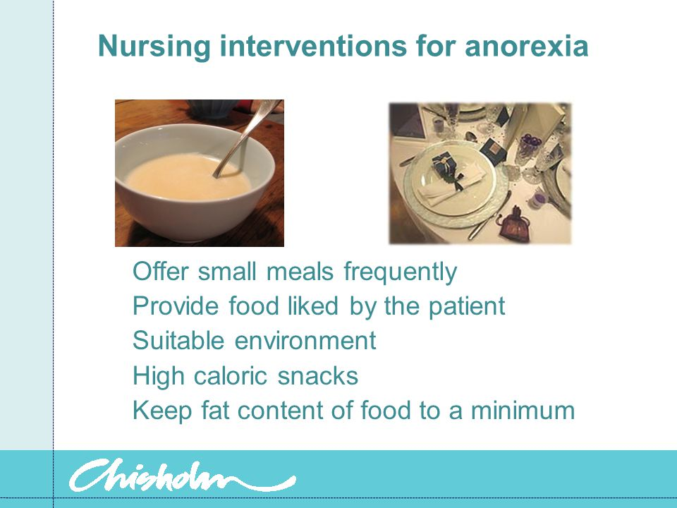 Nursing interventions for anorexia Offer small meals frequently Provide food liked by the patient Suitable environment High caloric snacks Keep fat content of food to a minimum