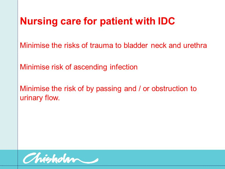 Nursing care for patient with IDC Minimise the risks of trauma to bladder neck and urethra Minimise risk of ascending infection Minimise the risk of b