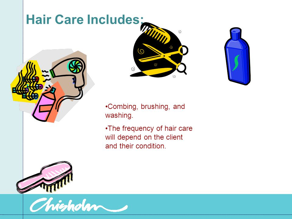 Hair Care Includes: Combing, brushing, and washing. The frequency of hair care will depend on the client and their condition.