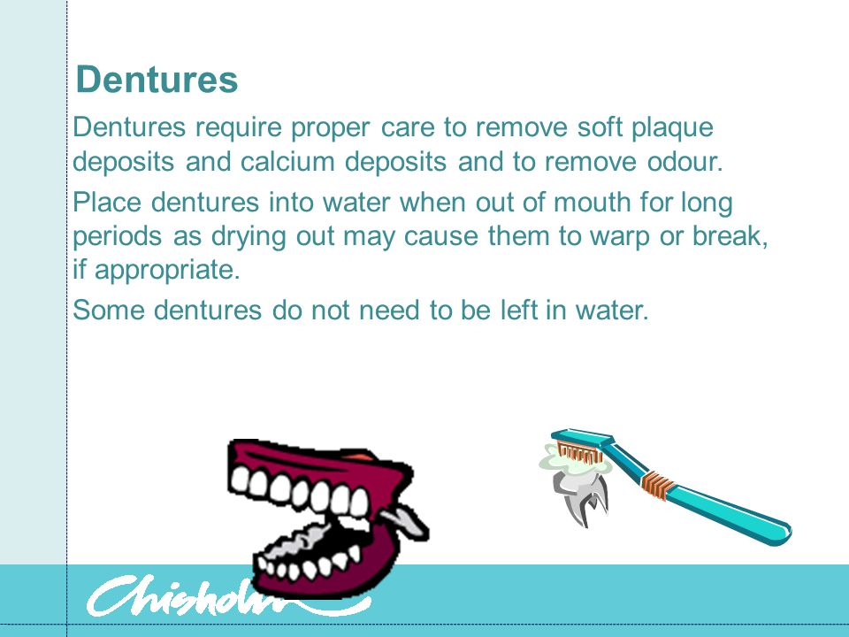 Dentures Dentures require proper care to remove soft plaque deposits and calcium deposits and to remove odour. Place dentures into water when out of m