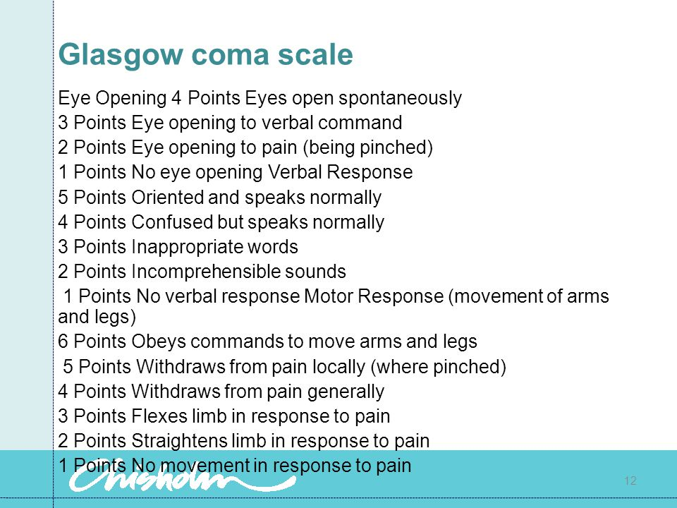 Glasgow coma scale Eye Opening 4 Points Eyes open spontaneously 3 Points Eye opening to verbal command 2 Points Eye opening to pain (being pinched) 1