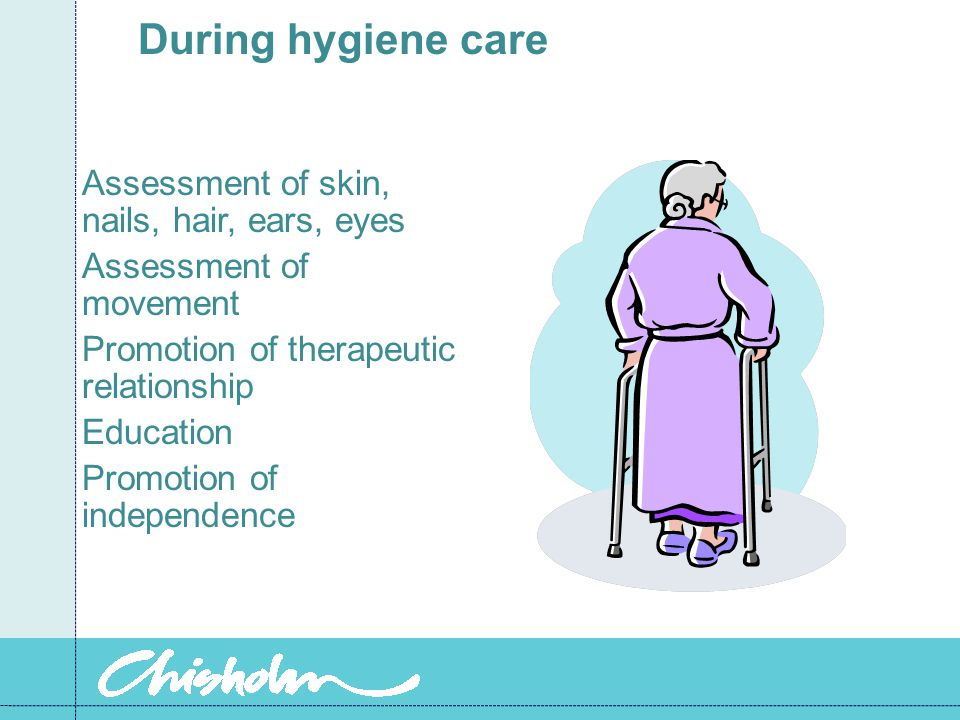 During hygiene care Assessment of skin, nails, hair, ears, eyes Assessment of movement Promotion of therapeutic relationship Education Promotion of independence