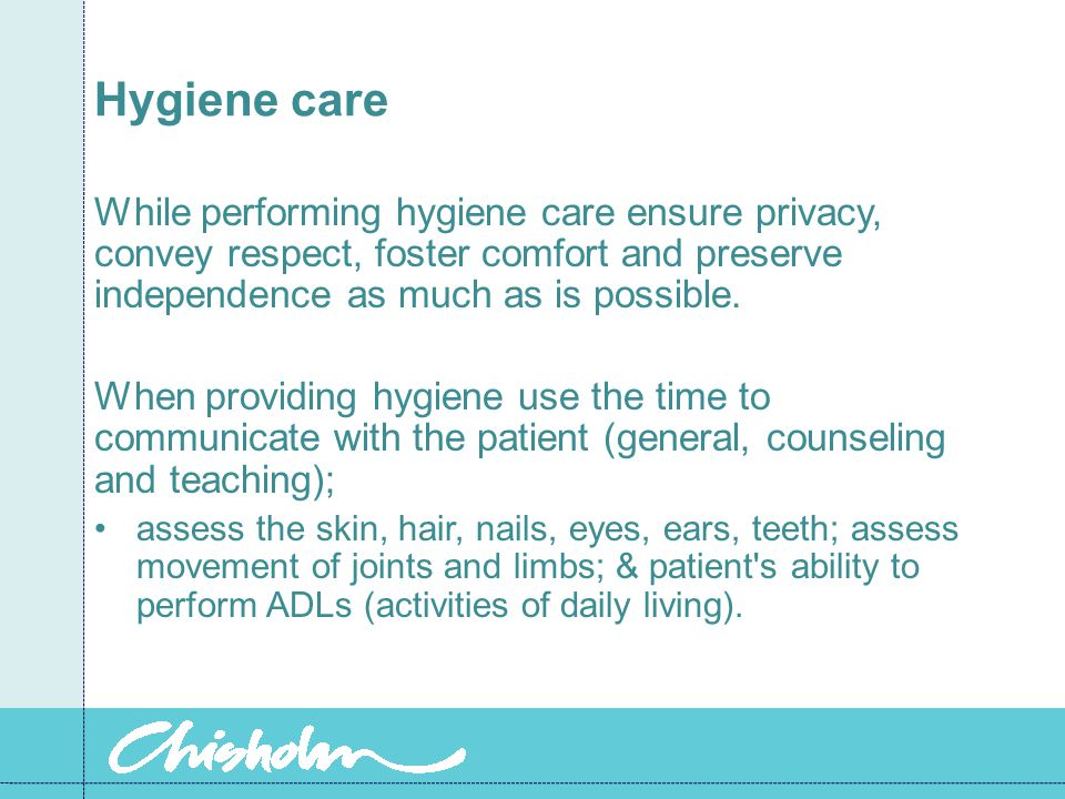 Hygiene care While performing hygiene care ensure privacy, convey respect, foster comfort and preserve independence as much as is possible.