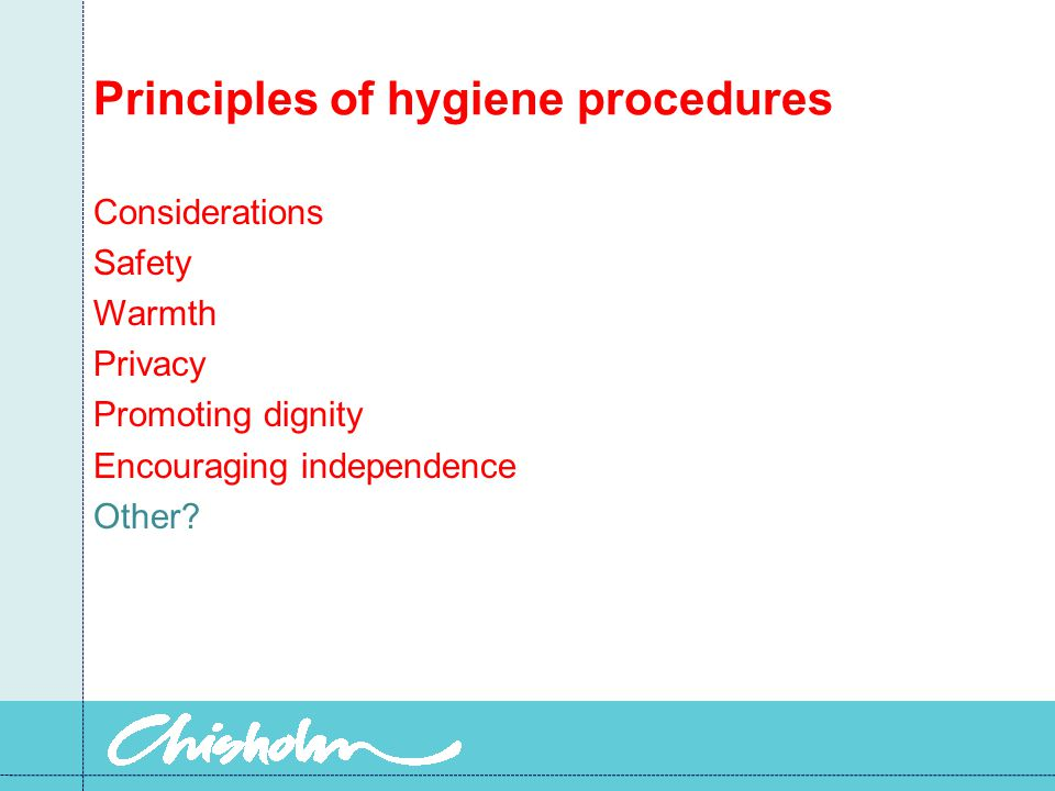 Principles of hygiene procedures Considerations Safety Warmth Privacy Promoting dignity Encouraging independence Other?