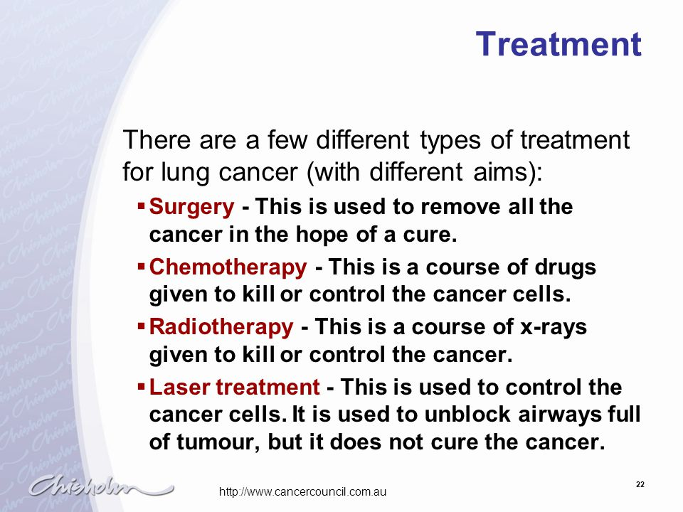 22 Treatment There are a few different types of treatment for lung cancer (with different aims):  Surgery - This is used to remove all the cancer in