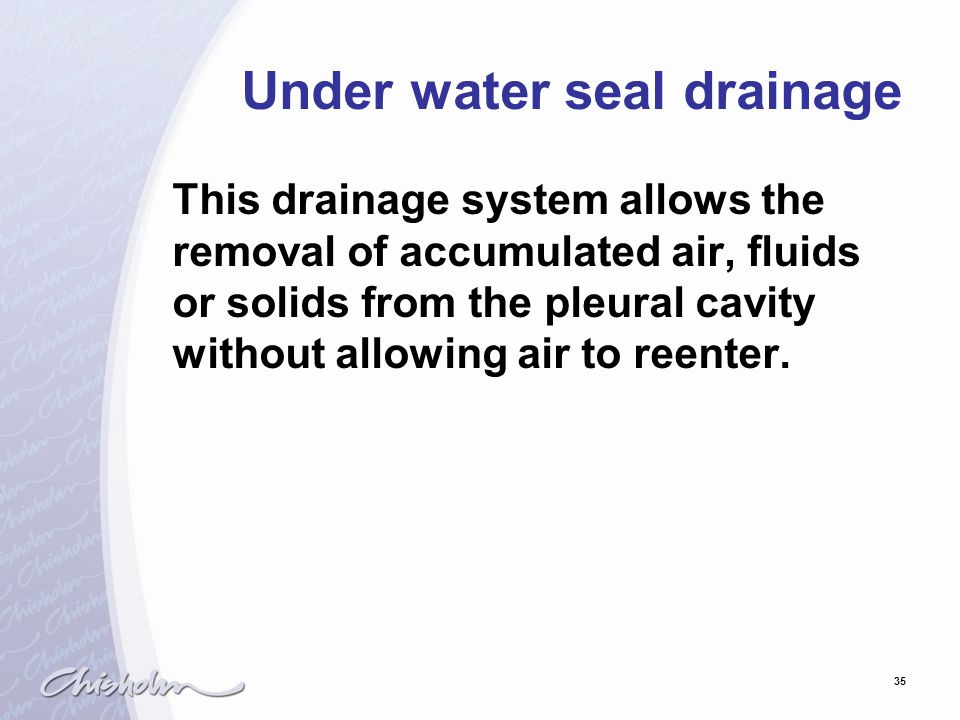 35 Under water seal drainage This drainage system allows the removal of accumulated air, fluids or solids from the pleural cavity without allowing air
