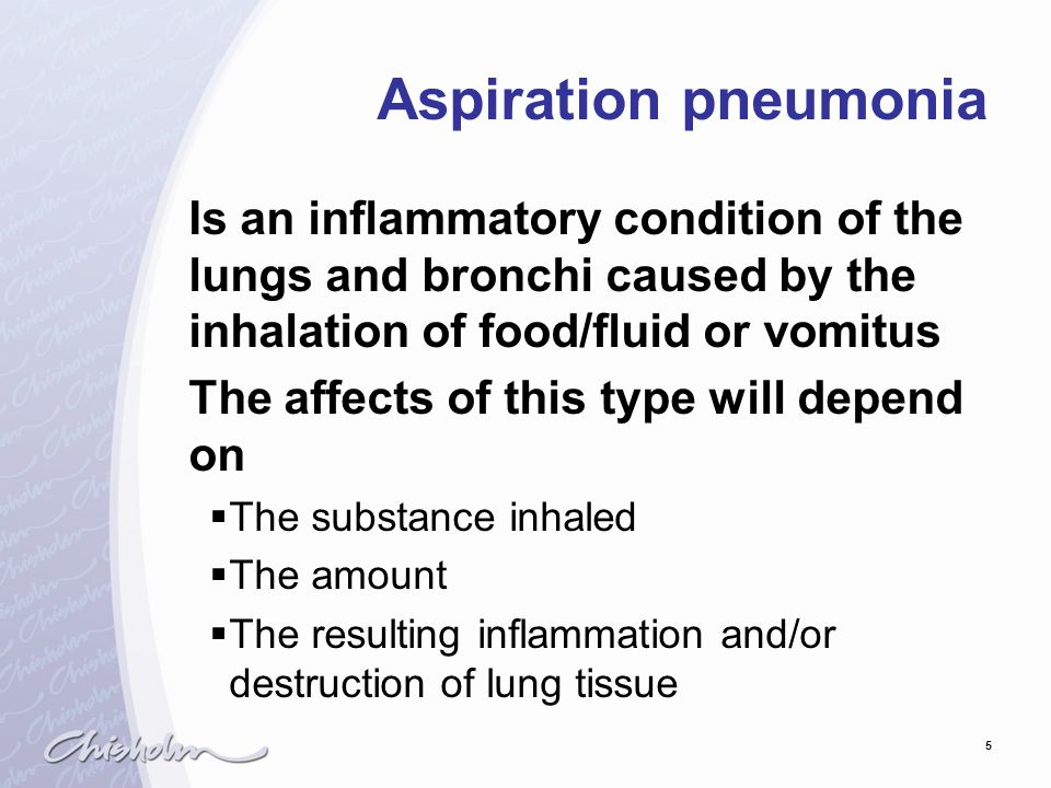 5 Aspiration pneumonia Is an inflammatory condition of the lungs and bronchi caused by the inhalation of food/fluid or vomitus The affects of this typ