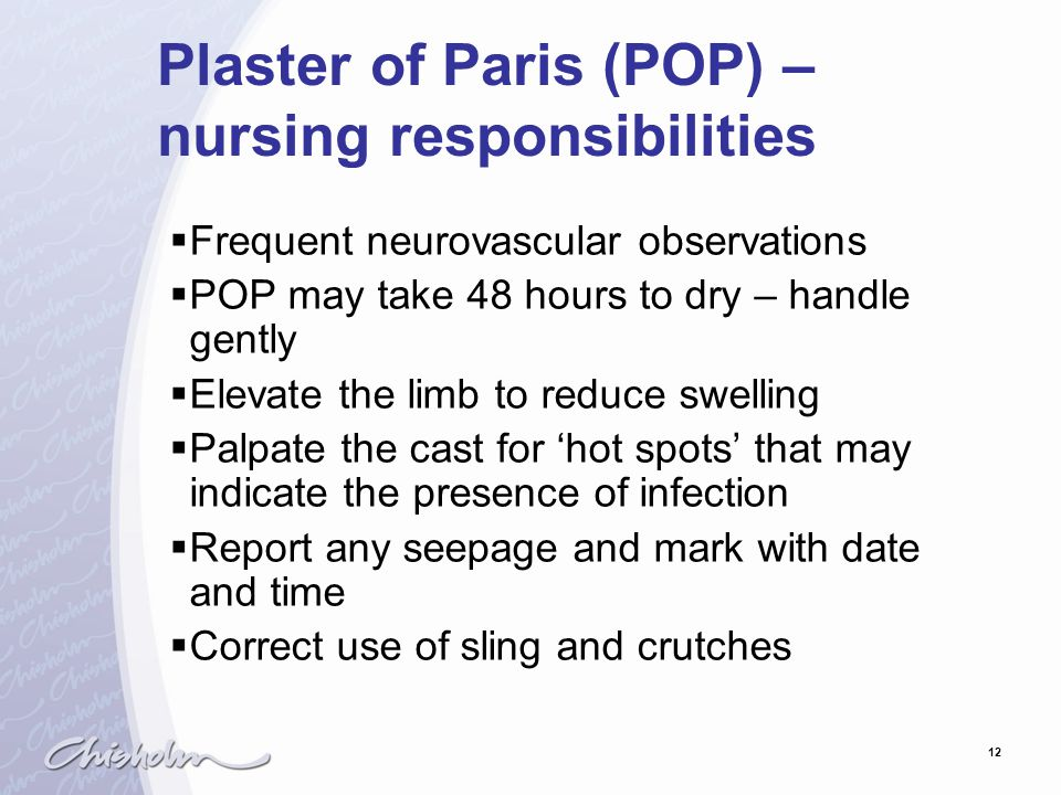 12 Plaster of Paris (POP) – nursing responsibilities  Frequent neurovascular observations  POP may take 48 hours to dry – handle gently  Elevate th