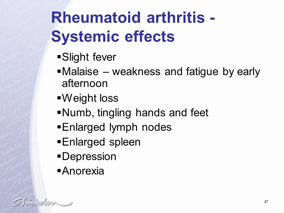 27 Rheumatoid arthritis - Systemic effects  Slight fever  Malaise – weakness and fatigue by early afternoon  Weight loss  Numb, tingling hands and