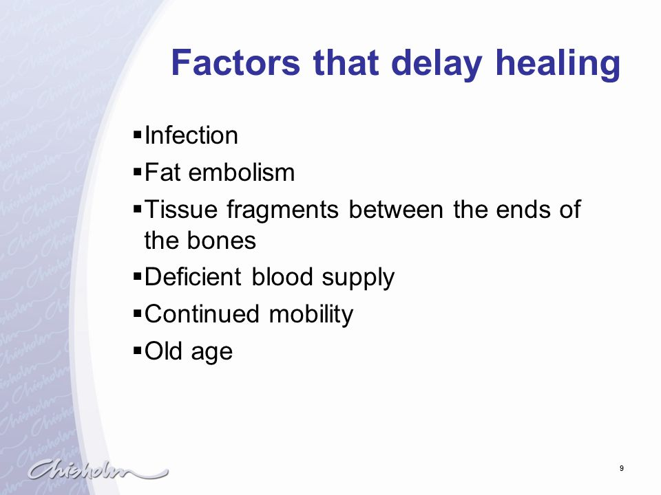 9 Factors that delay healing  Infection  Fat embolism  Tissue fragments between the ends of the bones  Deficient blood supply  Continued mobility