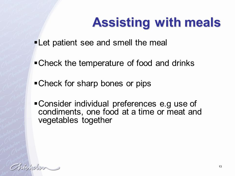 13 Assisting with meals  Let patient see and smell the meal  Check the temperature of food and drinks  Check for sharp bones or pips  Consider ind