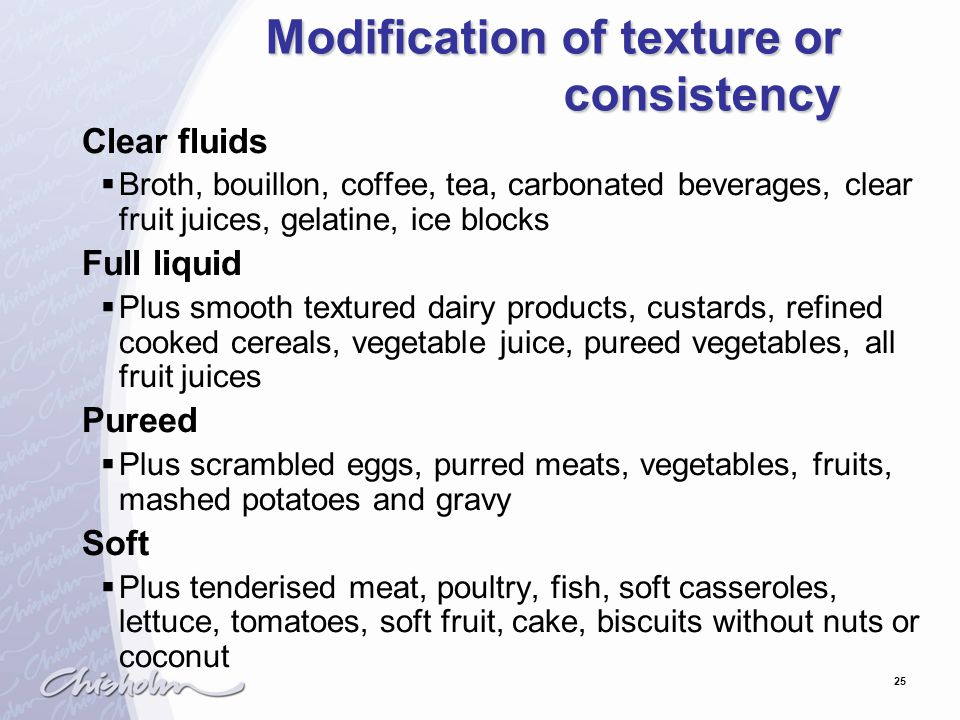 25 Modification of texture or consistency Clear fluids  Broth, bouillon, coffee, tea, carbonated beverages, clear fruit juices, gelatine, ice blocks