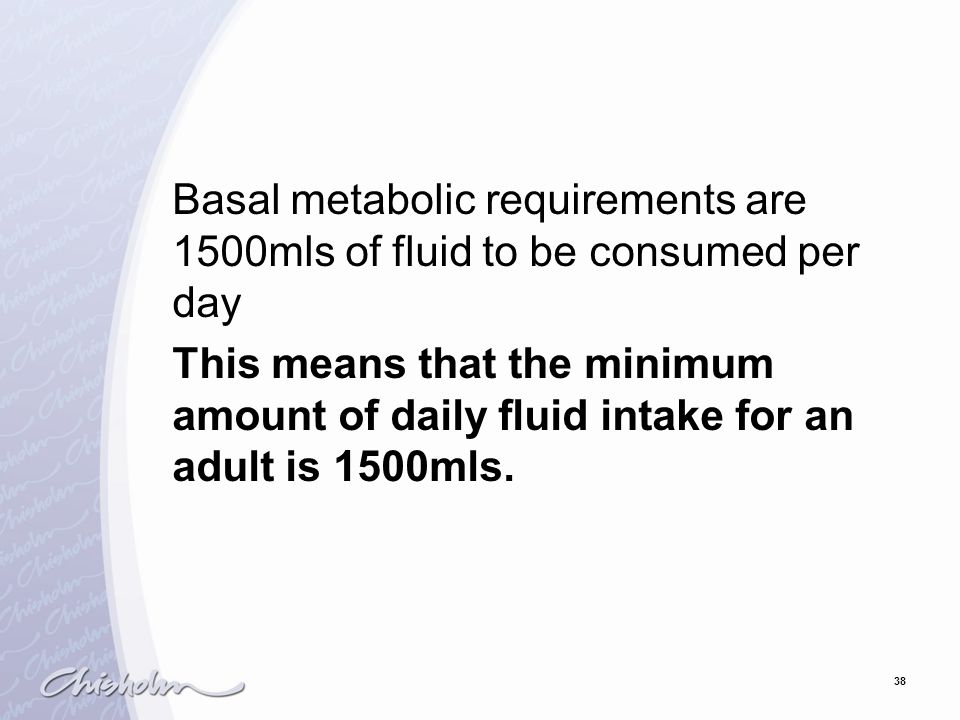 38 Basal metabolic requirements are 1500mls of fluid to be consumed per day This means that the minimum amount of daily fluid intake for an adult is 1