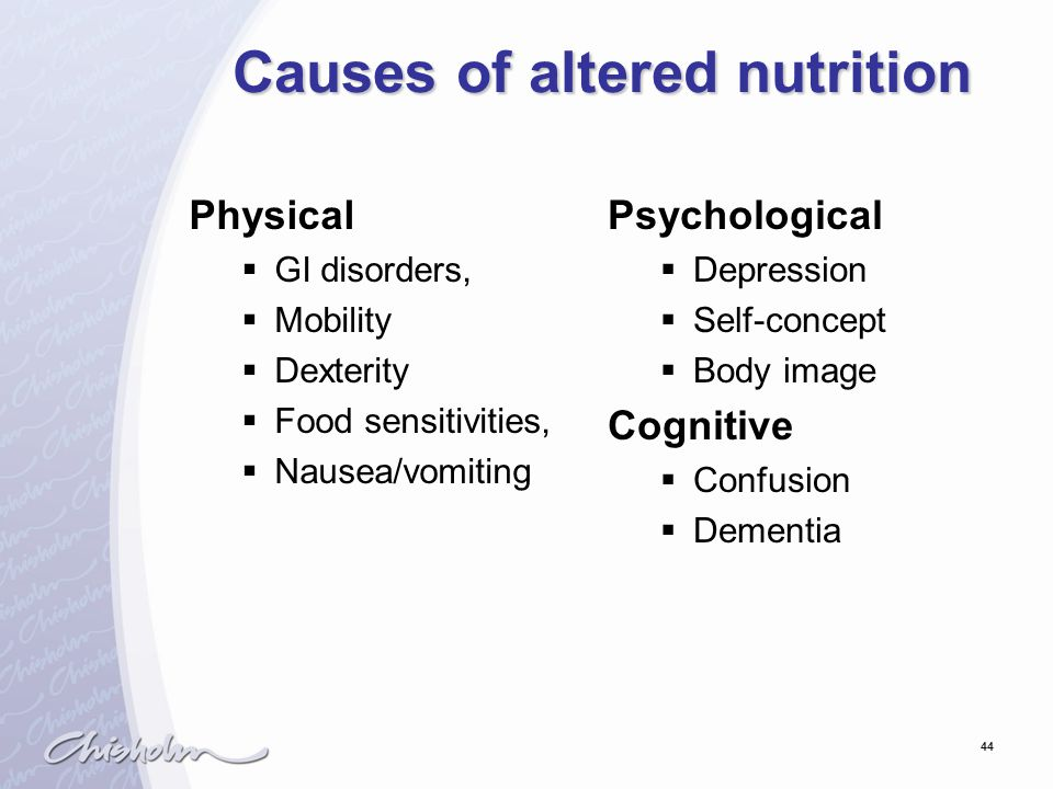 44 Causes of altered nutrition Physical  GI disorders,  Mobility  Dexterity  Food sensitivities,  Nausea/vomiting Psychological  Depression  Se