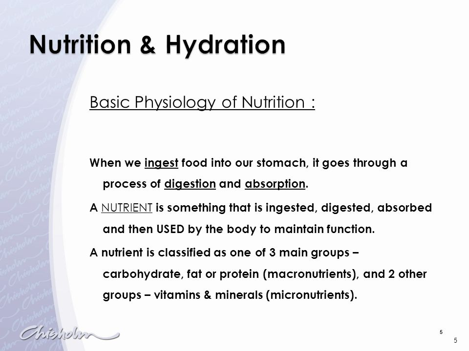 5 Basic Physiology of Nutrition : When we ingest food into our stomach, it goes through a process of digestion and absorption. A NUTRIENT is something