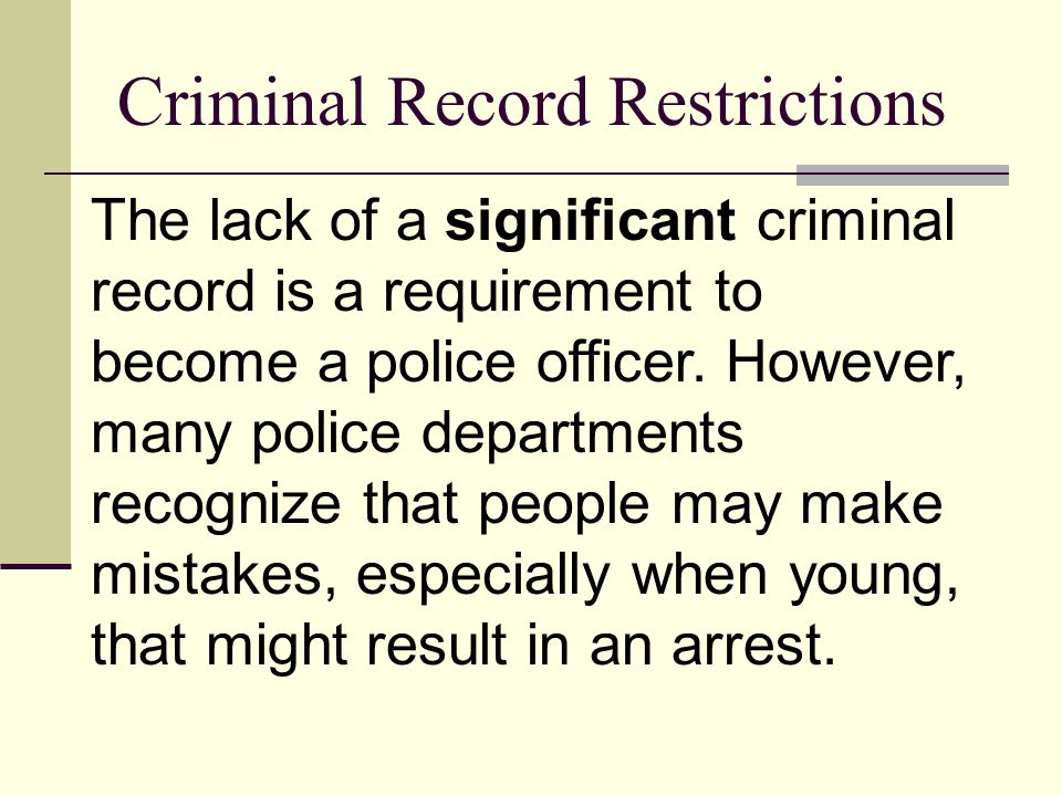 Criminal Record Restrictions The lack of a significant criminal record is a requirement to become a police officer.