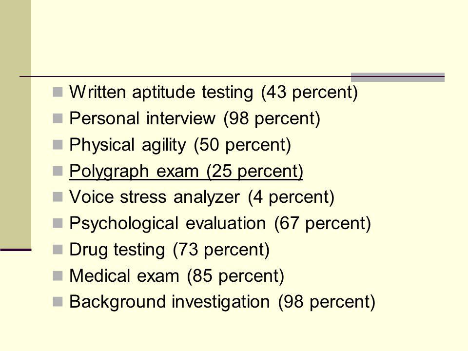 Written aptitude testing (43 percent) Personal interview (98 percent) Physical agility (50 percent) Polygraph exam (25 percent) Voice stress analyzer (4 percent) Psychological evaluation (67 percent) Drug testing (73 percent) Medical exam (85 percent) Background investigation (98 percent)