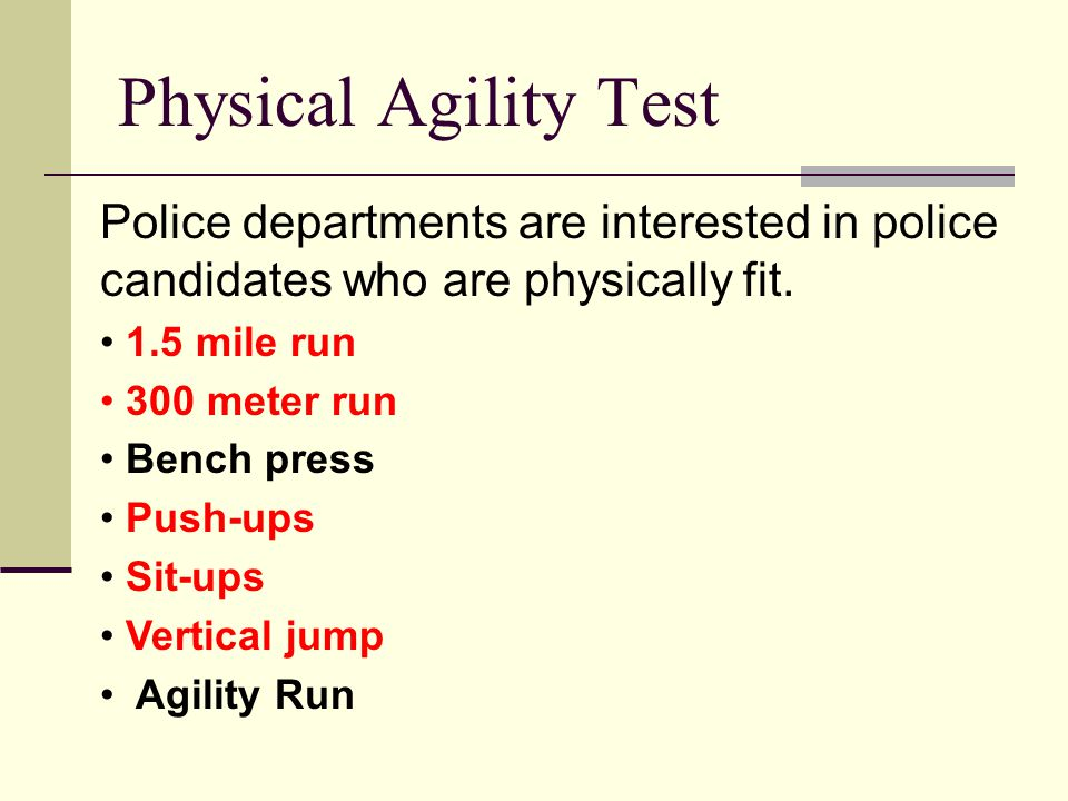 Physical Agility Test Police departments are interested in police candidates who are physically fit.