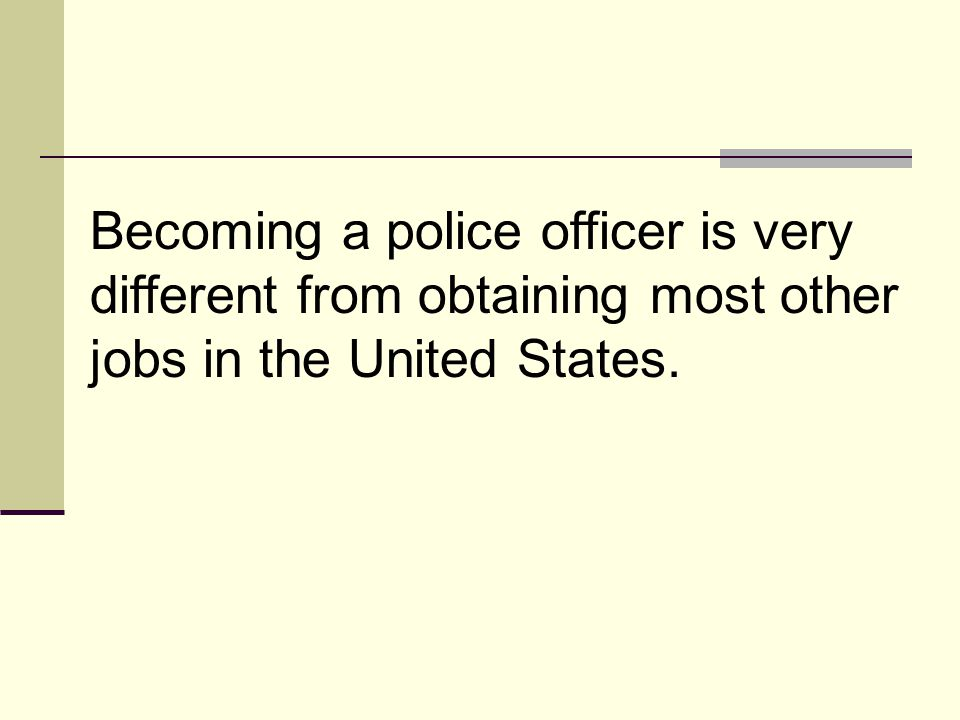 Becoming a police officer is very different from obtaining most other jobs in the United States.