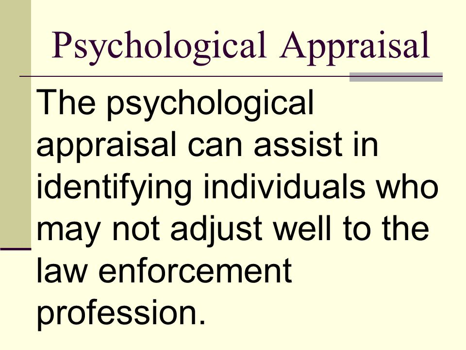 Psychological Appraisal The psychological appraisal can assist in identifying individuals who may not adjust well to the law enforcement profession.
