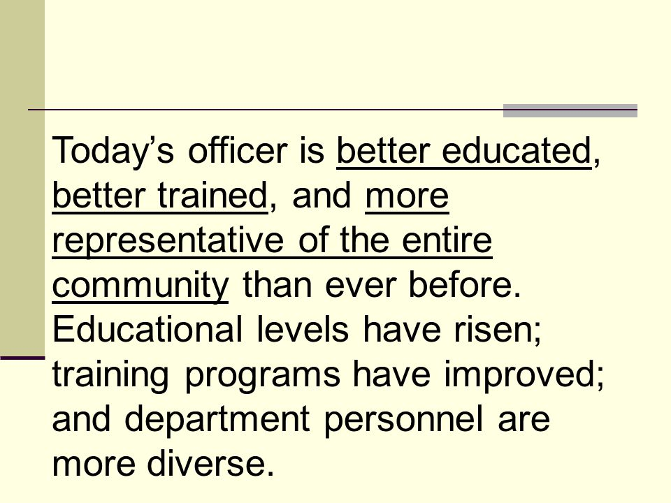 Today's officer is better educated, better trained, and more representative of the entire community than ever before.