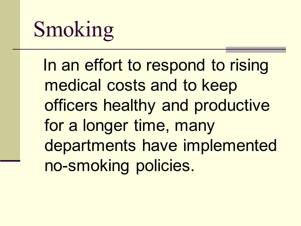 Smoking In an effort to respond to rising medical costs and to keep officers healthy and productive for a longer time, many departments have implemented no-smoking policies.
