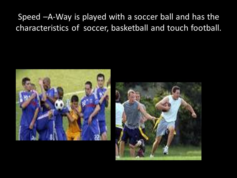 Speed –A-Way is played with a soccer ball and has the characteristics of soccer, basketball and touch football.
