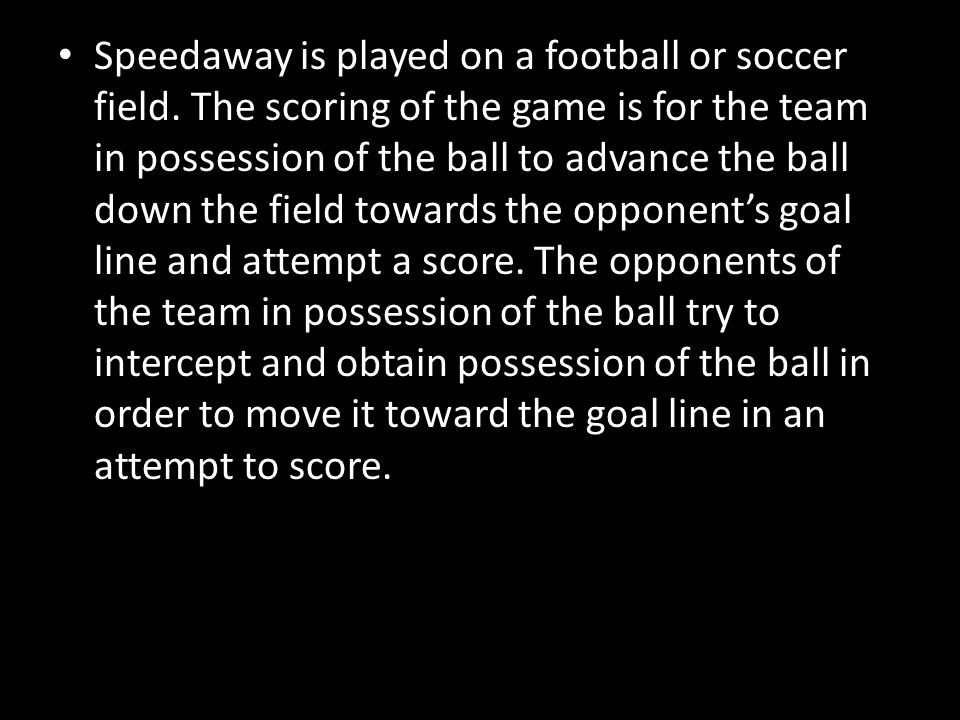 Speedaway is played on a football or soccer field.