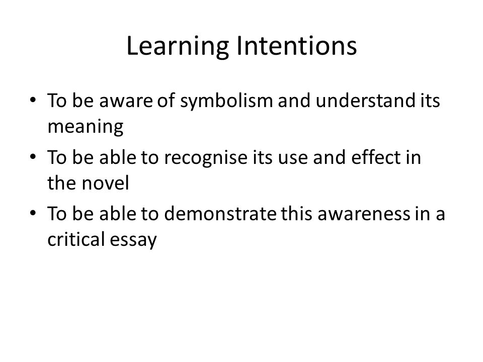 Learning Intentions To be aware of symbolism and understand its meaning To be able to recognise its use and effect in the novel To be able to demonstr