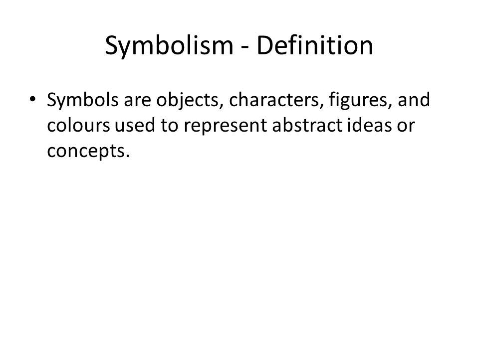 Symbolism - Definition Symbols are objects, characters, figures, and colours used to represent abstract ideas or concepts.