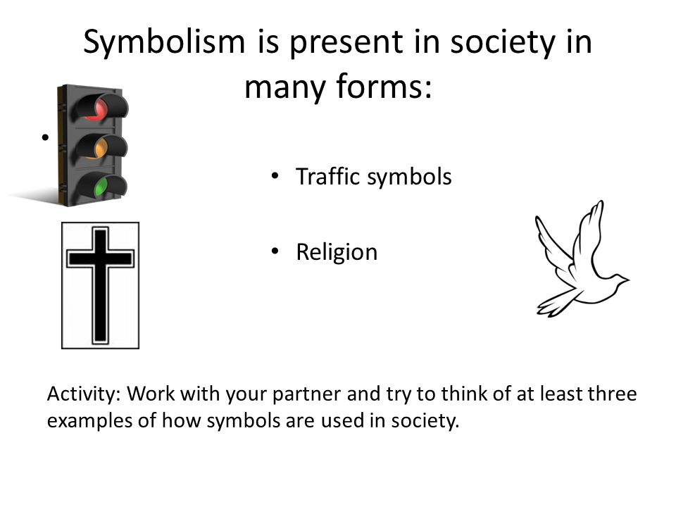 Symbolism is present in society in many forms: Traffic symbols Religion Activity: Work with your partner and try to think of at least three examples o