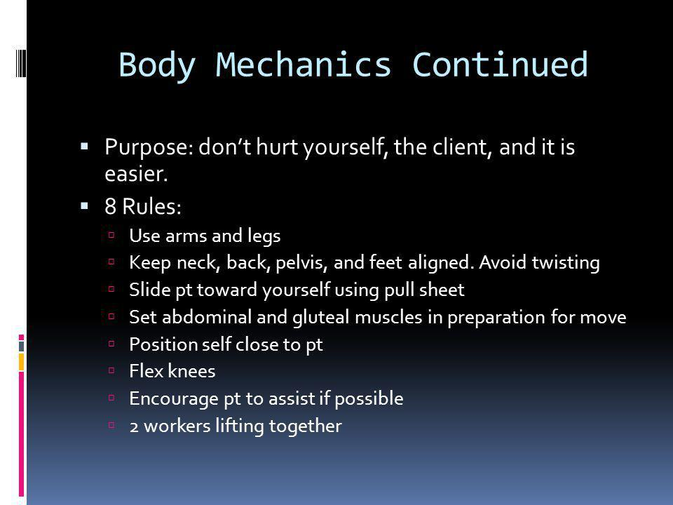 Body Mechanics Continued  Purpose: don't hurt yourself, the client, and it is easier.
