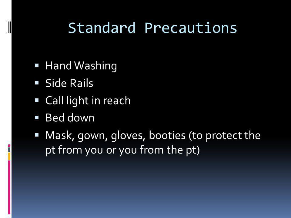 Standard Precautions  Hand Washing  Side Rails  Call light in reach  Bed down  Mask, gown, gloves, booties (to protect the pt from you or you from the pt)