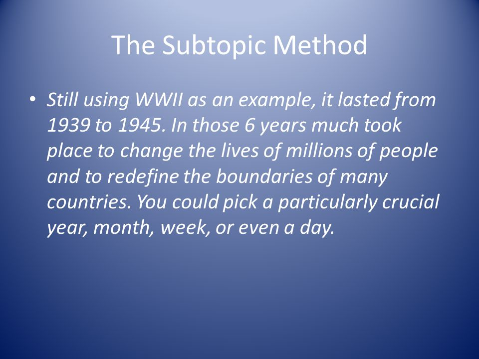 The Subtopic Method Still using WWII as an example, it lasted from 1939 to 1945. In those 6 years much took place to change the lives of millions of p