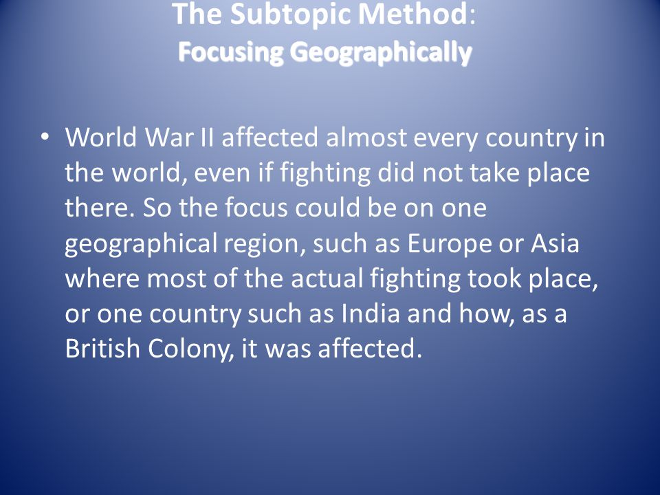 Focusing Geographically The Subtopic Method: Focusing Geographically World War II affected almost every country in the world, even if fighting did not